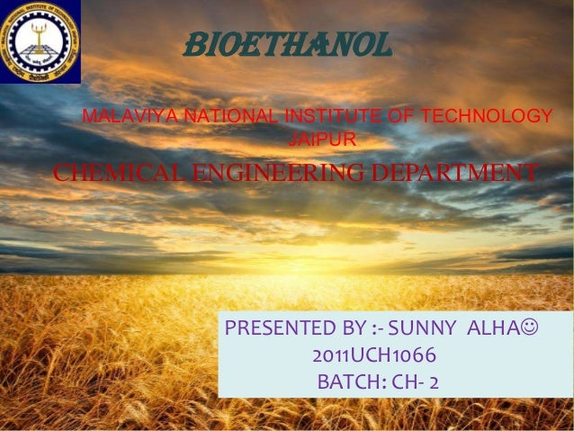 Bioethanol MALAVIYA NATIONAL INSTITUTE OF TECHNOLOGY JAIPUR  CHEMICAL ENGINEERING DEPARTMENT  PRESENTED BY :- SUNNY ALHA ...