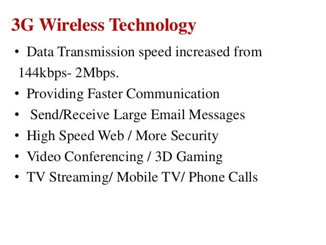 3G Wireless Technology • Data Transmission speed increased from 144kbps- 2Mbps. • Providing Faster Communication • Send/Re...