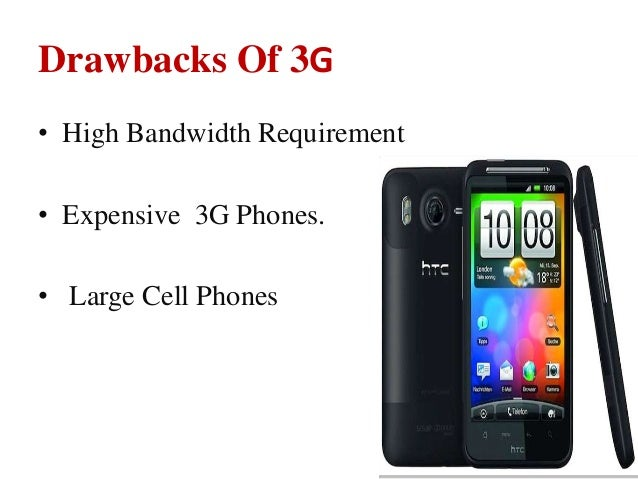 Drawbacks Of 3G • High Bandwidth Requirement • Expensive 3G Phones. • Large Cell Phones
