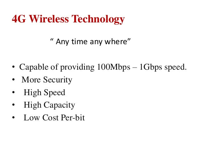 """4G Wireless Technology """" Any time any where"""" • Capable of providing 100Mbps – 1Gbps speed. • More Security • High Speed • ..."""