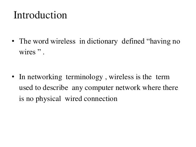 """Introduction • The word wireless in dictionary defined """"having no wires """" . • In networking terminology , wireless is the ..."""