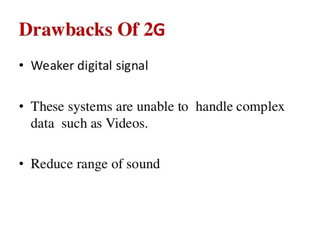 Drawbacks Of 2G • Weaker digital signal • These systems are unable to handle complex data such as Videos. • Reduce range o...