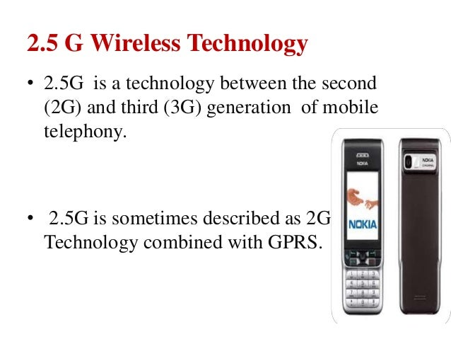 2.5 G Wireless Technology • 2.5G is a technology between the second (2G) and third (3G) generation of mobile telephony. • ...