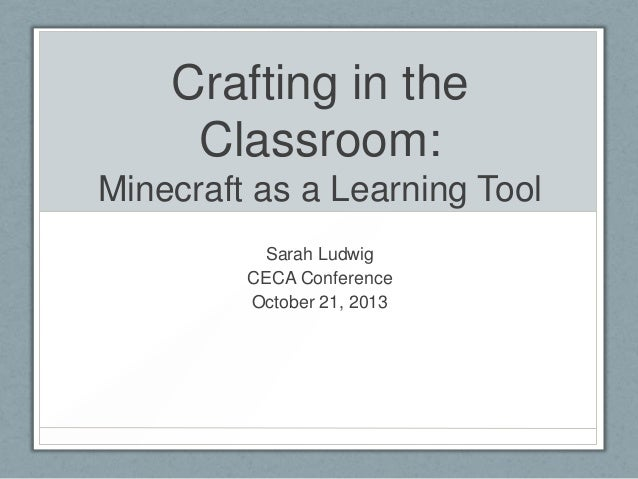 Crafting in the Classroom: Minecraft as a Learning Tool Sarah Ludwig CECA Conference October 21, 2013