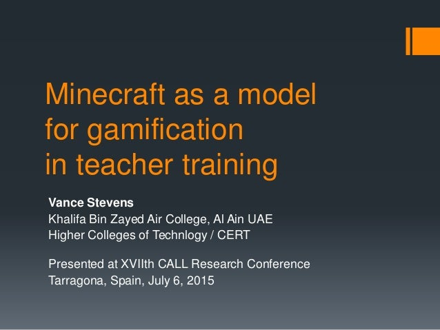 Minecraft as a model for gamification in teacher training Vance Stevens Khalifa Bin Zayed Air College, Al Ain UAE Higher C...