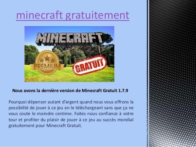 minecraft gratuitement  Nous avons la dernière version de Minecraft Gratuit 1.7.9  Pourquoi dépenser autant d'argent quand...