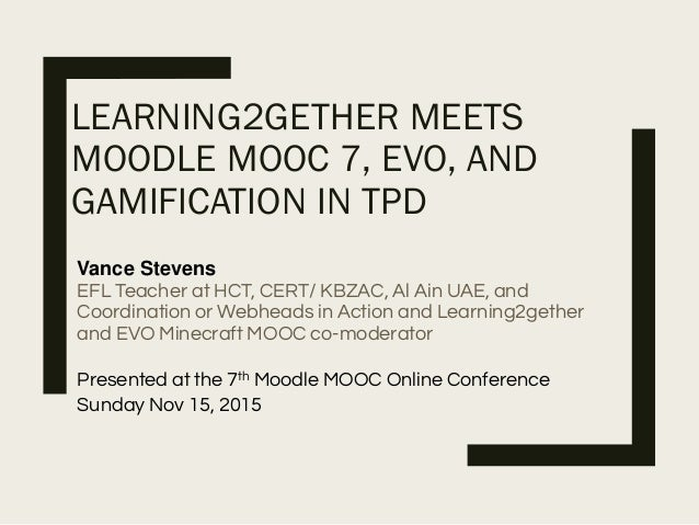 LEARNING2GETHER MEETS MOODLE MOOC 7, EVO, AND GAMIFICATION IN TPD Vance Stevens EFL Teacher at HCT, CERT/ KBZAC, Al Ain UA...