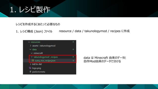 1. レシピ製作 レシピを作成するにあたって必要なもの 1. レシピ構成 (Json) ファイル resource / data / takunologymod / recipes に作成 data は Minecraft 由来のデータと 自作...