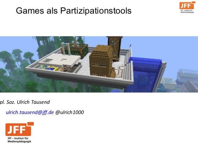 Games als Partizipationstools ulrich.tausend@jff.de @ulrich1000 pl. Soz. Ulrich Tausend