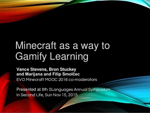 Minecraft as a way to Gamify Learning Vance Stevens, Bron Stuckey and Marijana and Filip Smolčec EVO Minecraft MOOC 2016 c...