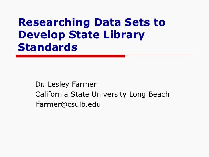 Researching Data Sets to Develop State Library Standards Dr. Lesley Farmer California State University Long Beach [email_a...
