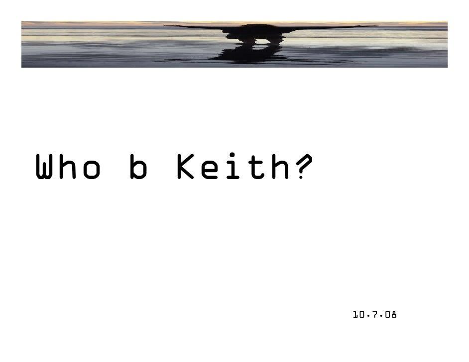 Who b Keith?                  10.7.08