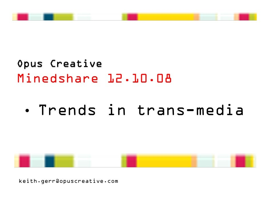 Opus Creative Minedshare 12.10.08   • Trends in trans-media    keith.gerr@opuscreative.com