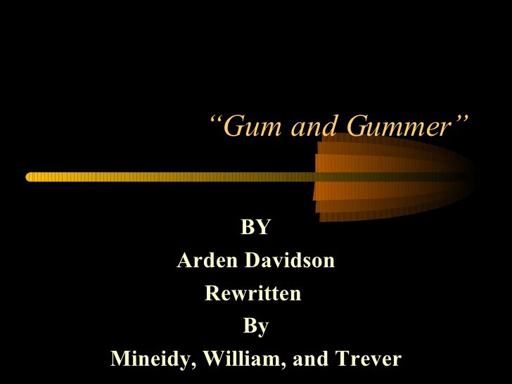 """ Gum and Gummer"" BY Arden Davidson Rewritten  By Mineidy, William, and Trever"
