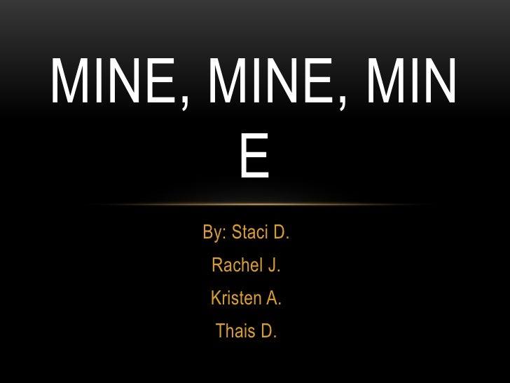 MINE, MINE, MIN       E     By: Staci D.      Rachel J.      Kristen A.      Thais D.