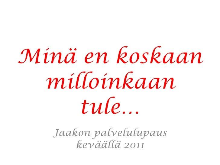 Minä en koskaan milloinkaan tule… Jaakon palvelulupaus keväällä 2011