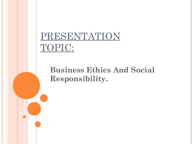 PRESENTATION TOPIC: Business Ethics And Social Responsibility.