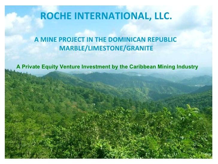 ROCHE INTERNATIONAL, LLC. A MINE PROJECT IN THE DOMINICAN REPUBLIC  MARBLE/LIMESTONE/GRANITE A Private Equity Venture Inve...