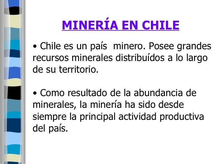 MINERÍA EN CHILE <ul><li>Chile es un país  minero. Posee grandes </li></ul><ul><li>recursos minerales distribuídos a lo la...
