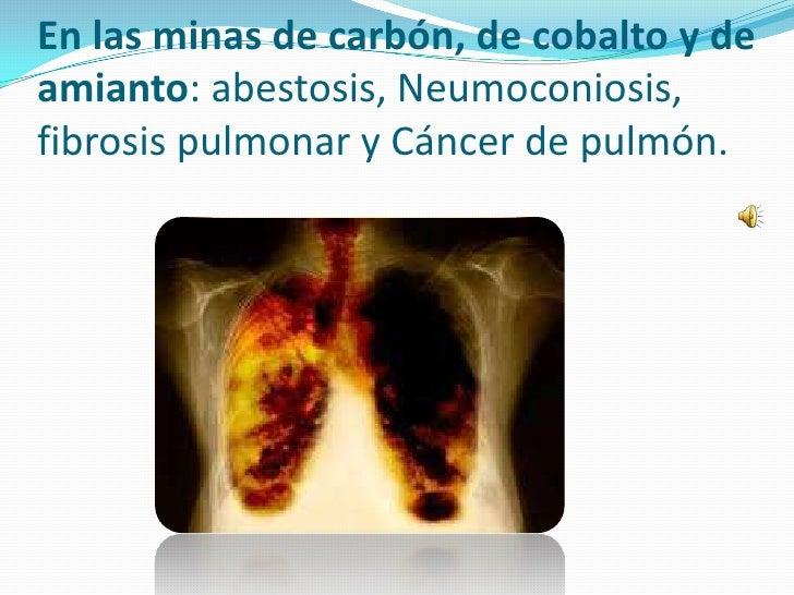 En las minas de carbón, de cobalto y deamianto: abestosis, Neumoconiosis,fibrosis pulmonar y Cáncer de pulmón.
