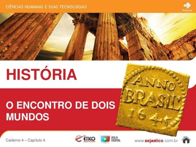 CIÊNCIAS HUMANAS E SUAS TECNOLOGIAS HISTÓRIA www.sejaetico.com.br Próximo Caderno 4 » Capítulo 4 O ENCONTRO DE DOIS MUNDOS