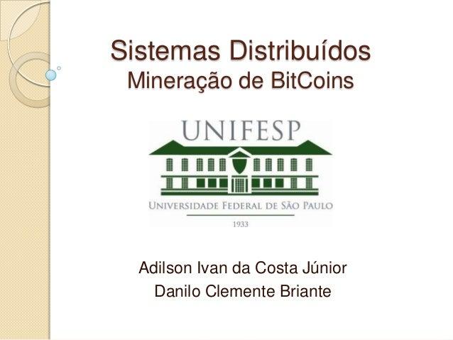Sistemas Distribuídos Mineração de BitCoins Adilson Ivan da Costa Júnior Danilo Clemente Briante