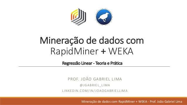 Mineração dedadoscom RapidMiner +WEKA Regressão Linear- Teoria ePrática PROF.JOÃO GABRIELLIMA @JGABRIEL_LIMA LINKE...