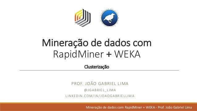 Mineração dedadoscom RapidMiner +WEKA Clusterização PROF.JOÃO GABRIELLIMA @JGABRIEL_LIMA LINKEDIN.COM/IN/JOAOGABRIEL...