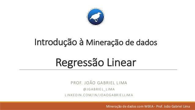 Introdução à Mineração dedados Regressão Linear PROF.JOÃO GABRIELLIMA @JGABRIEL_LIMA LINKEDIN.COM/IN/JOAOGABRIELLIMA Mi...