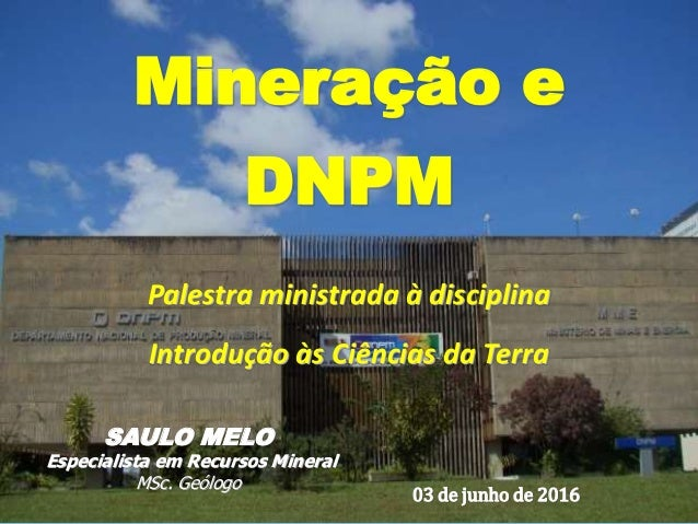 Saulo Melo - Junho2016 Mineração e DNPM Palestra ministrada à disciplina Introdução às Ciências da Terra SAULO MELO Especi...