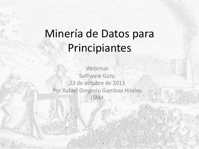 Minería de Datos para Principiantes Webimar Software Guru 23 de octubre de 2013 Por Rafael Gregorio Gamboa Hirales ITAM