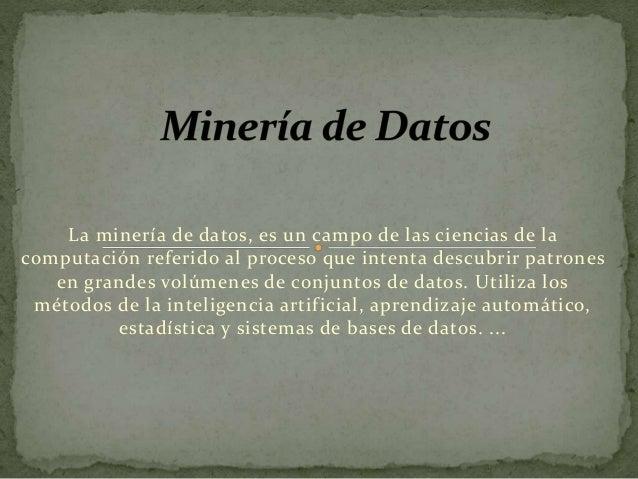 La minería de datos, es un campo de las ciencias de la computación referido al proceso que intenta descubrir patrones en g...