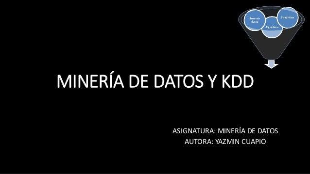 MINERÍA DE DATOS Y KDD ASIGNATURA: MINERÍA DE DATOS AUTORA: YAZMIN CUAPIO