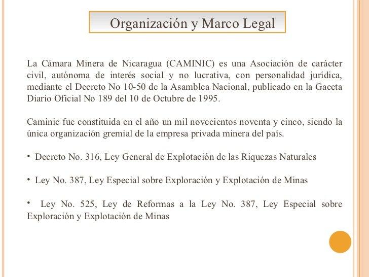 Organización y Marco Legal <ul><li>La Cámara Minera de Nicaragua (CAMINIC) es una Asociación de carácter civil, autónoma d...