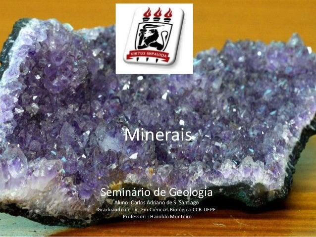 Minerais Seminário de Geologia Aluno: Carlos Adriano de S. Santiago Graduando de Lic. Em Ciências Biológica-CCB-UFPE Profe...