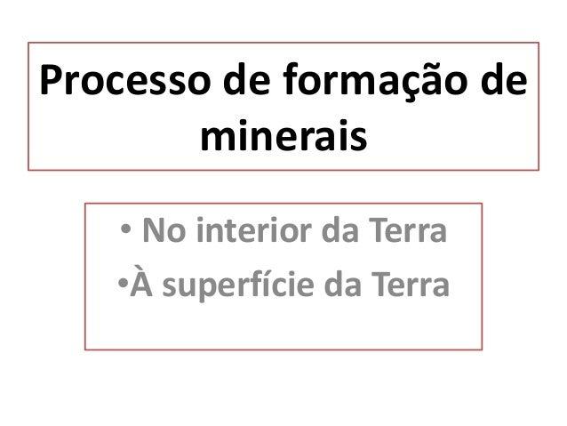 Processo de formação de minerais • No interior da Terra •À superfície da Terra