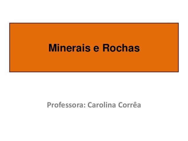 Minerais e Rochas  Professora: Carolina Corrêa