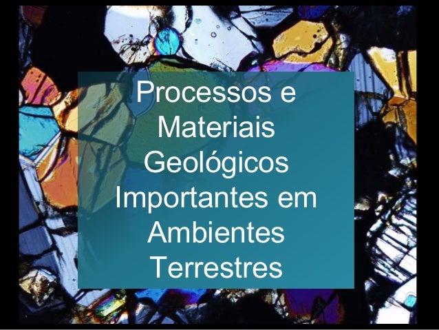 Processos e Materiais Geológicos Importantes em Ambientes Terrestres 1