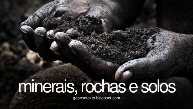 minerais, rochas e solos        geocontexto.blogspot.com