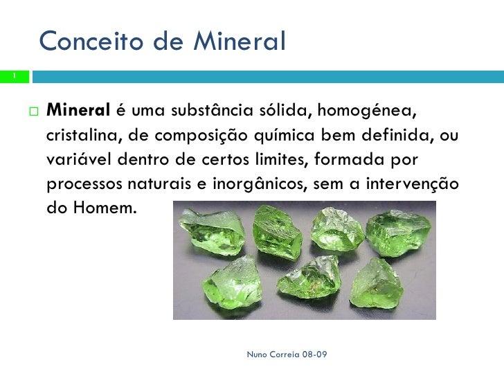Conceito de Mineral 1           Mineral é uma substância sólida, homogénea,         cristalina, de composição química bem...