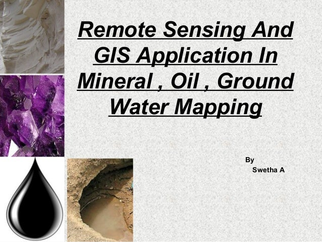 Remote Sensing AndGIS Application InMineral , Oil , GroundWater MappingBySwetha A