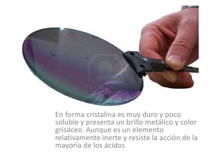 En forma cristalina es muy duro y poco soluble y presenta un brillo metálico y color grisáceo. Aunque es un elemento relat...