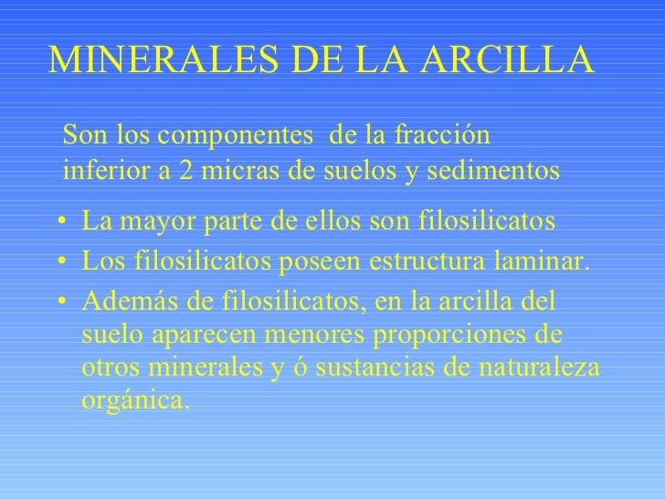 MINERALES DE LA ARCILLA <ul><li>La mayor parte de ellos son filosilicatos </li></ul><ul><li>Los filosilicatos poseen estru...