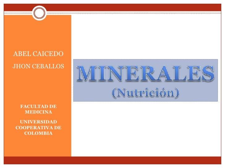 ABEL CAICEDO<br />JHON CEBALLOS<br />FACULTAD DE MEDICINA<br />UNIVERSIDAD COOPERATIVA DE COLOMBIA<br />MINERALES<br />(Nu...