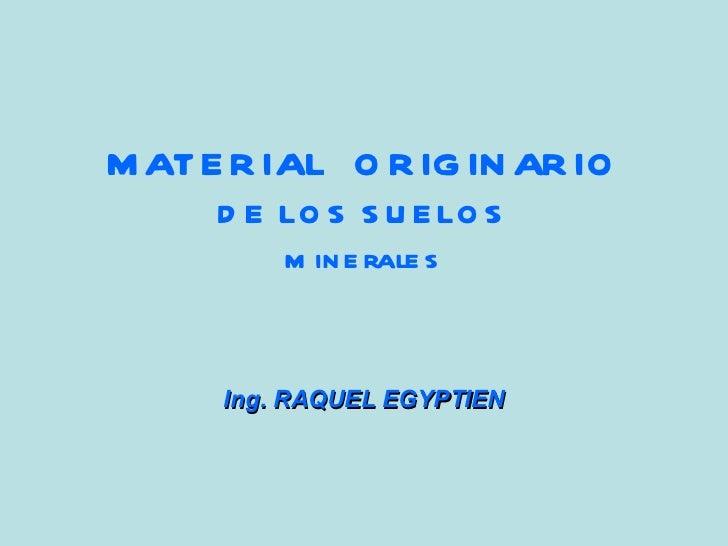 MATERIAL  ORIGINARIO DE LOS SUELOS minerales Ing. RAQUEL EGYPTIEN