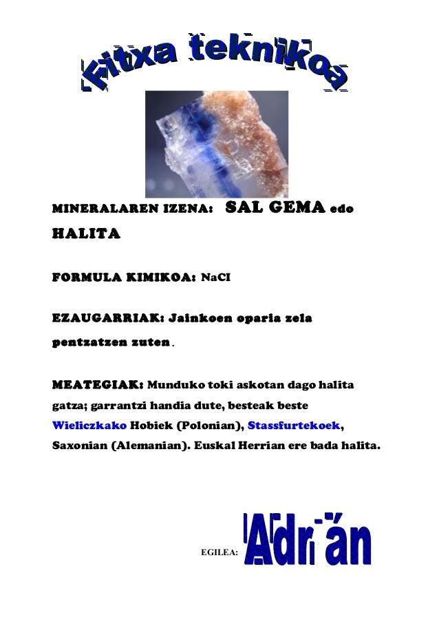 MINERALAREN IZENA: SAL GEMA edo HALITA FORMULA KIMIKOA: NaCI EZAUGARRIAK: Jainkoen oparia zela pentzatzen zuten. MEATEGIAK...
