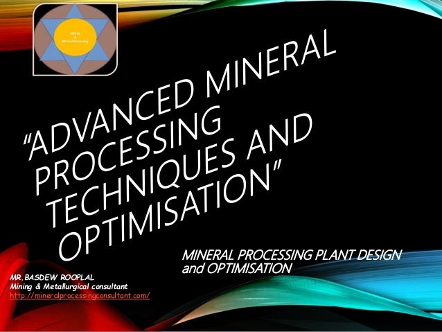 MINERAL PROCESSING PLANT DESIGN and OPTIMISATION MR.BASDEW ROOPLAL Mining & Metallurgical consultant http://mineralprocess...