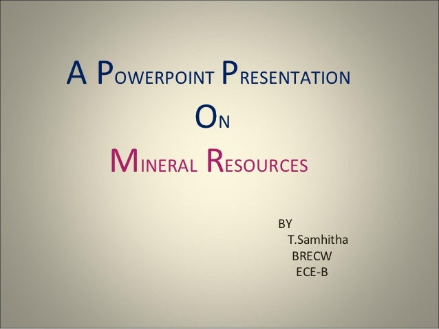 A POWERPOINT PRESENTATION          ON   MINERAL RESOURCES                  BY                   T.Samhitha                ...