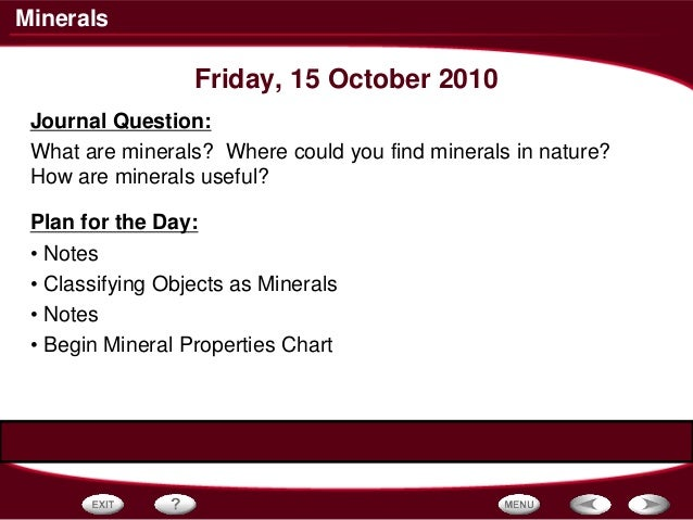 Minerals Friday, 15 October 2010 Journal Question: What are minerals? Where could you find minerals in nature? How are min...