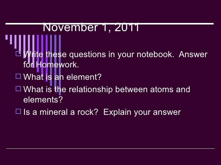 November 1, 2011 <ul><li>Write these questions in your notebook.  Answer for Homework. </li></ul><ul><li>What is an elemen...